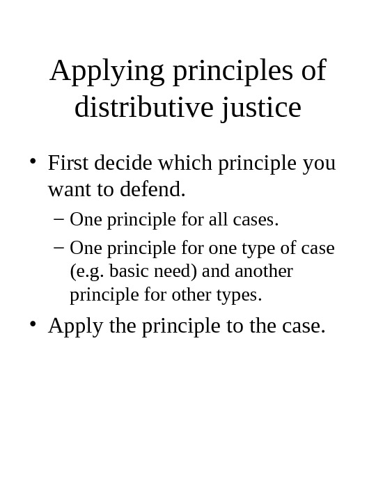 Applying principles of distributive justice • First decide which principle you want to defend. – One