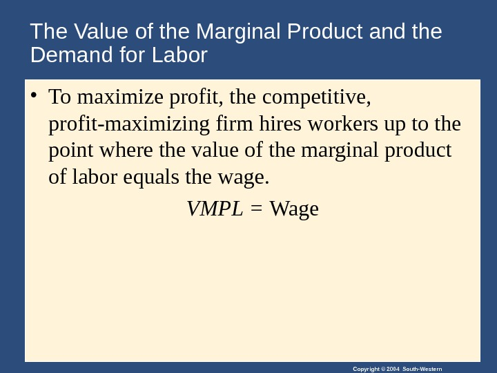 Copyright © 2004 South-Western. The Value of the Marginal Product and the Demand for Labor •