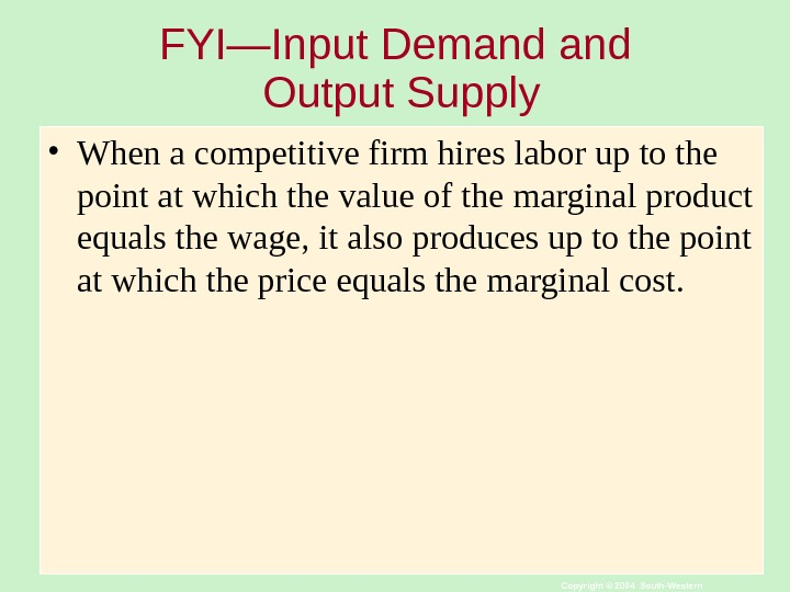 Copyright © 2004 South-Western. FYI—Input Demand Output Supply • When a competitive firm hires labor up