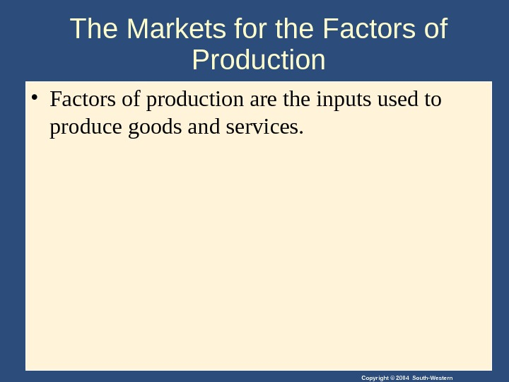 Copyright © 2004 South-Western. The Markets for the Factors of Production • Factors of production are