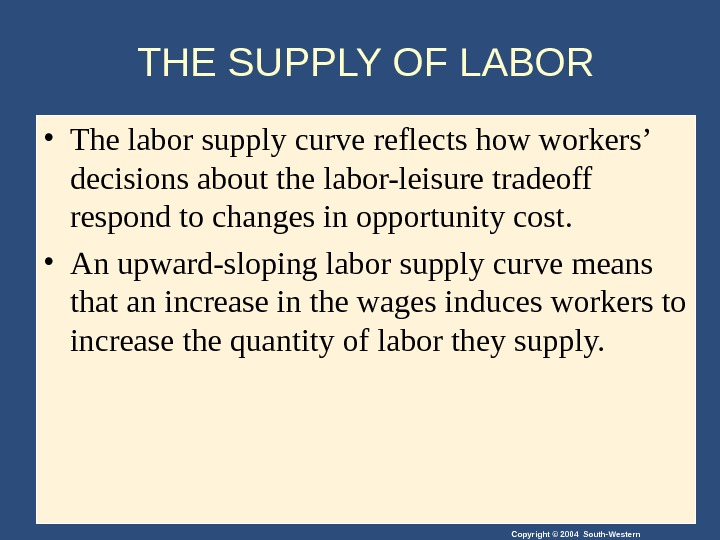 Copyright © 2004 South-Western. THE SUPPLY OF LABOR • The labor supply curve reflects how workers'