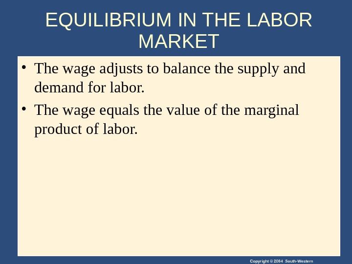 Copyright © 2004 South-Western. EQUILIBRIUM IN THE LABOR MARKET • The wage adjusts to balance the