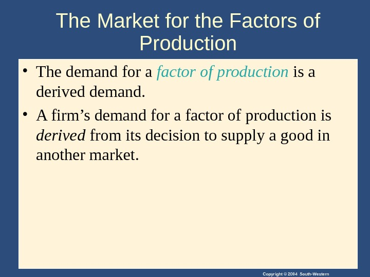 Copyright © 2004 South-Western. The Market for the Factors of Production • The demand for a