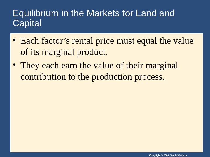 Copyright © 2004 South-Western. Equilibrium in the Markets for Land Capital • Each factor's rental price