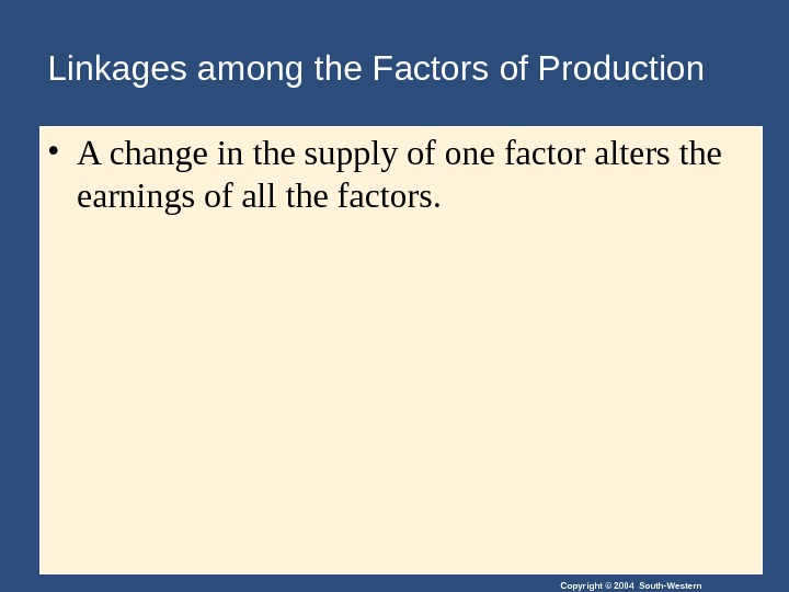 Copyright © 2004 South-Western. Linkages among the Factors of Production • A change in the supply
