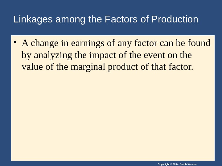 Copyright © 2004 South-Western. Linkages among the Factors of Production • A change in earnings of
