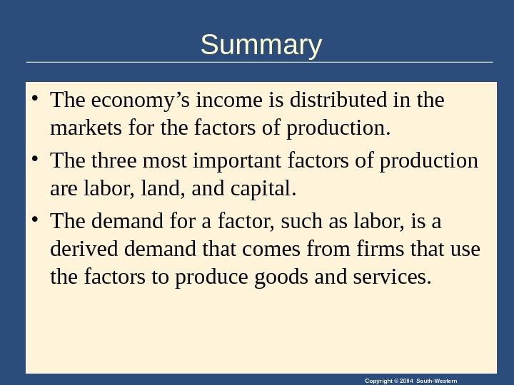 Copyright © 2004 South-Western. Summary • The economy's income is distributed in the markets for the