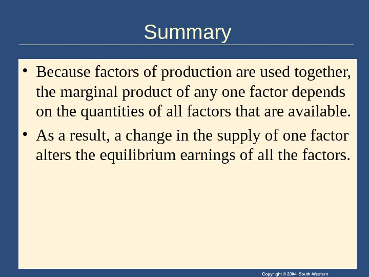 Copyright © 2004 South-Western. Summary • Because factors of production are used together,  the marginal