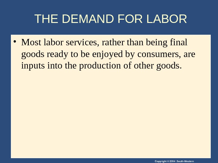 Copyright © 2004 South-Western. THE DEMAND FOR LABOR • Most labor services, rather than being final