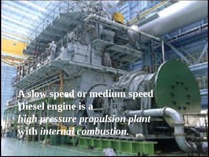 A slow speed or medium speed Diesel engine is a high pressure propulsion plant with internal