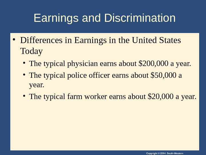 Copyright © 2004 South-Western. Earnings and Discrimination • Differences in Earnings in the United States Today