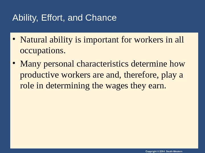 Copyright © 2004 South-Western. Ability, Effort, and Chance • Natural ability is important for workers in