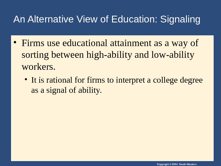 Copyright © 2004 South-Western. An Alternative View of Education: Signaling • Firms use educational attainment as