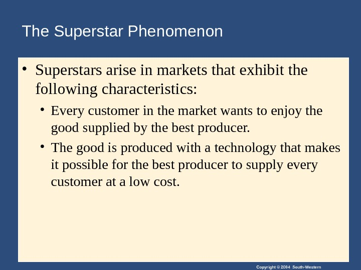 Copyright © 2004 South-Western. The Superstar Phenomenon • Superstars arise in markets that exhibit the following