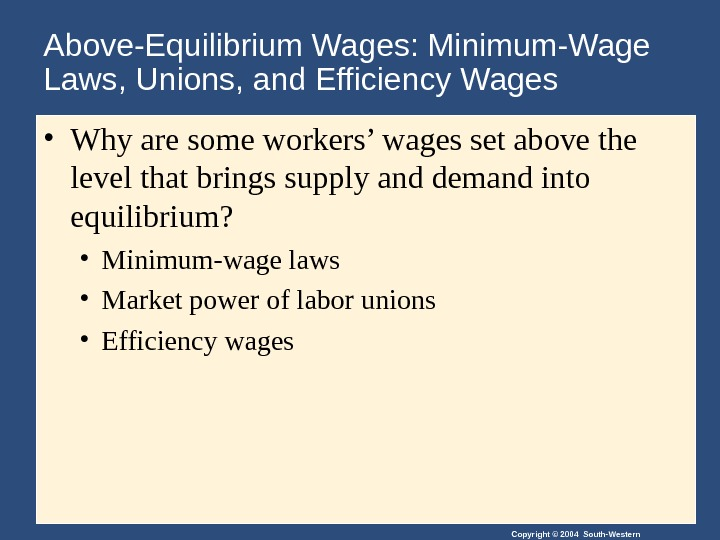 Copyright © 2004 South-Western. Above-Equilibrium Wages: Minimum-Wage Laws, Unions, and Efficiency Wages • Why are some