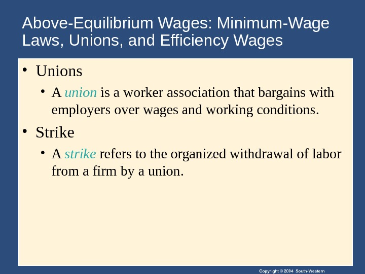 Copyright © 2004 South-Western. Above-Equilibrium Wages: Minimum-Wage Laws, Unions, and Efficiency Wages  • Unions •