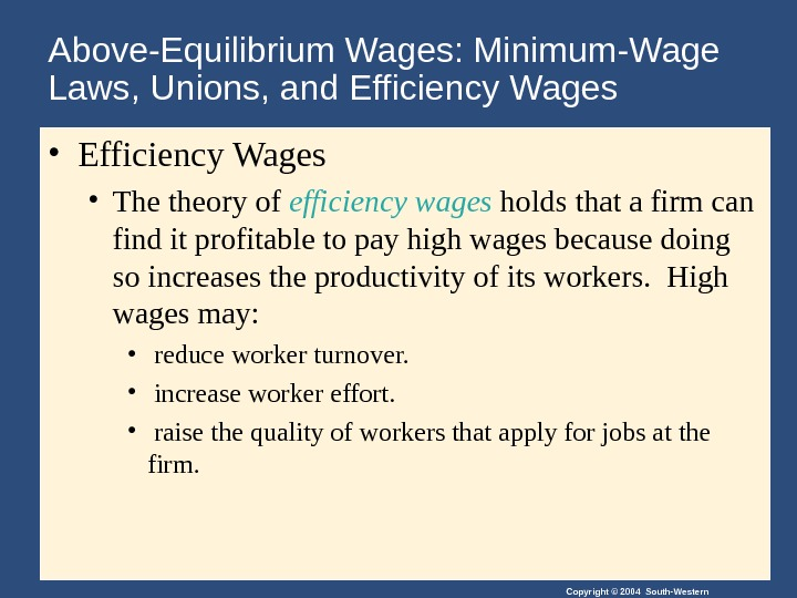 Copyright © 2004 South-Western. Above-Equilibrium Wages: Minimum-Wage Laws, Unions, and Efficiency Wages  • Efficiency Wages