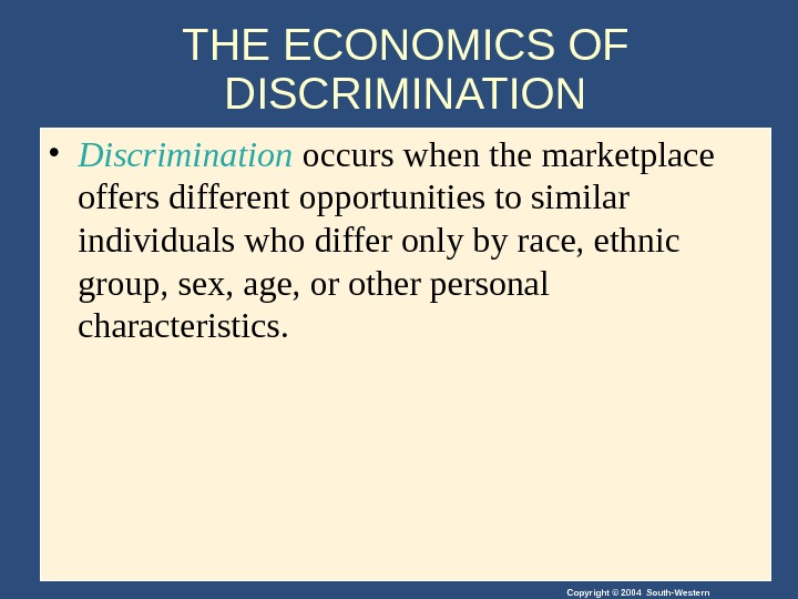 Copyright © 2004 South-Western. THE ECONOMICS OF DISCRIMINATION • Discrimination occurs when the marketplace offers different