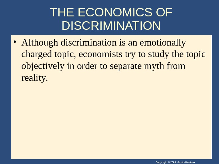 Copyright © 2004 South-Western. THE ECONOMICS OF DISCRIMINATION • Although discrimination is an emotionally charged topic,