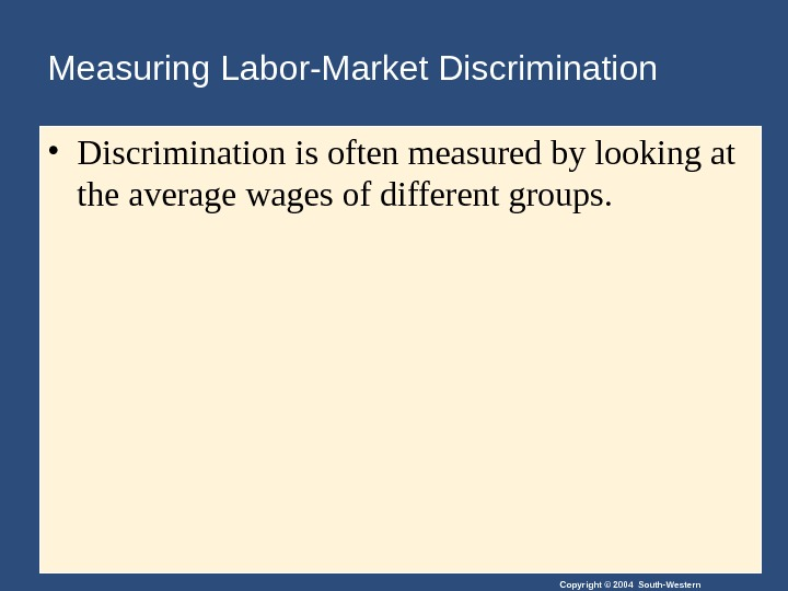 Copyright © 2004 South-Western. Measuring Labor-Market Discrimination • Discrimination is often measured by looking at the