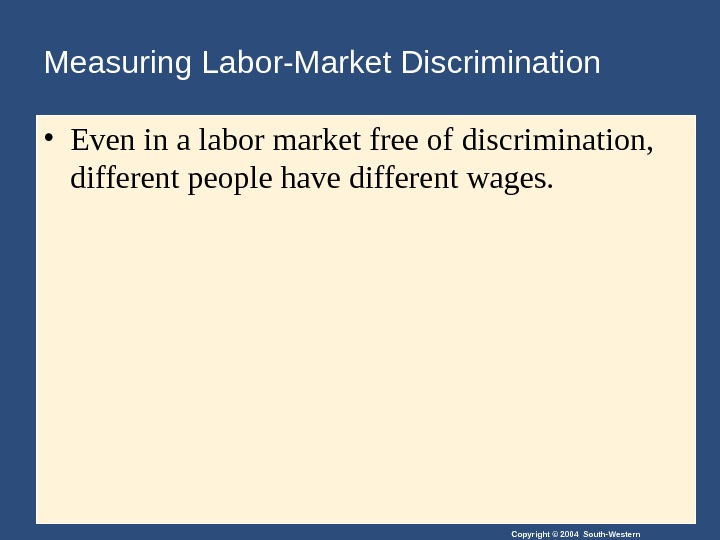 Copyright © 2004 South-Western. Measuring Labor-Market Discrimination • Even in a labor market free of discrimination,