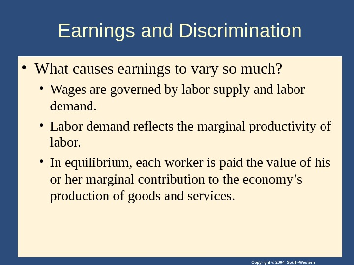 Copyright © 2004 South-Western. Earnings and Discrimination • What causes earnings to vary so much?