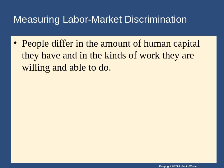 Copyright © 2004 South-Western. Measuring Labor-Market Discrimination • People differ in the amount of human capital