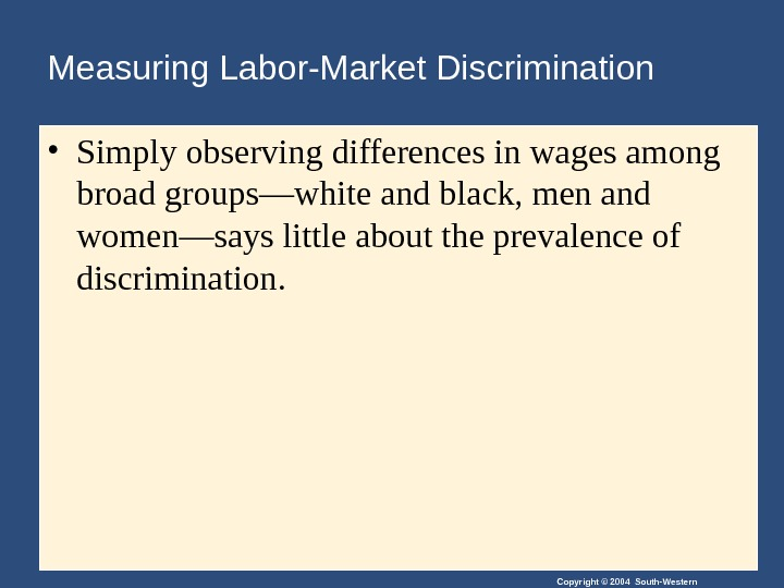 Copyright © 2004 South-Western. Measuring Labor-Market Discrimination • Simply observing differences in wages among broad groups—white