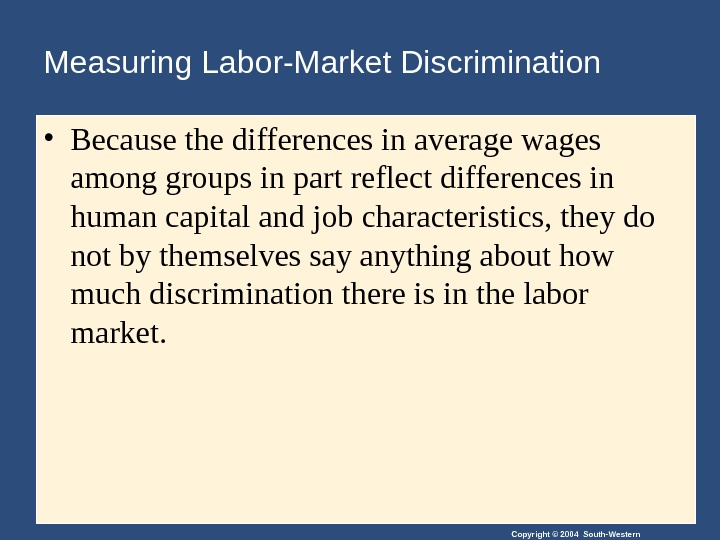 Copyright © 2004 South-Western. Measuring Labor-Market Discrimination • Because the differences in average wages among groups