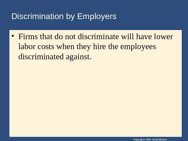 Copyright © 2004 South-Western. Discrimination by Employers • Firms that do not discriminate will have lower
