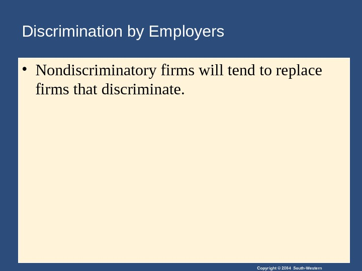 Copyright © 2004 South-Western. Discrimination by Employers • Nondiscriminatory firms will tend to replace firms that