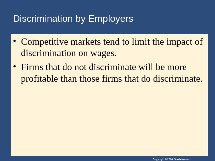 Copyright © 2004 South-Western. Discrimination by Employers • Competitive markets tend to limit the impact of