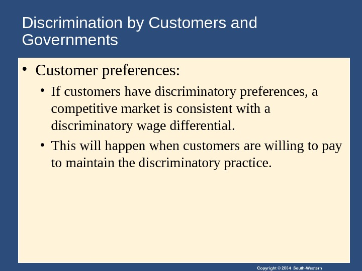 Copyright © 2004 South-Western. Discrimination by Customers and Governments • Customer preferences:  • If customers