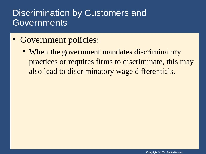 Copyright © 2004 South-Western. Discrimination by Customers and Governments • Government policies: • When the government