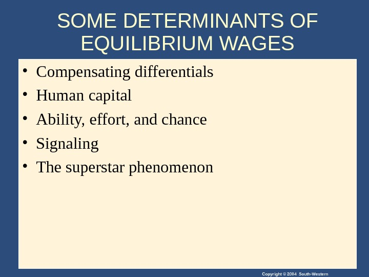 Copyright © 2004 South-Western. SOME DETERMINANTS OF EQUILIBRIUM WAGES • Compensating differentials • Human capital •