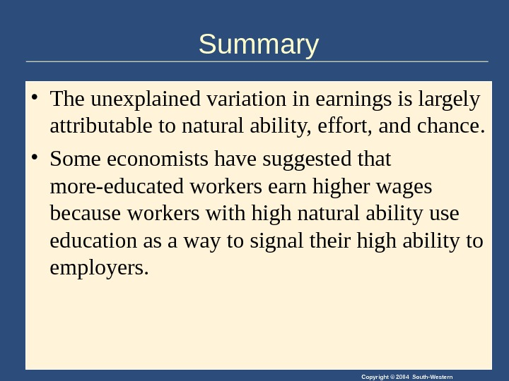 Copyright © 2004 South-Western. Summary • The unexplained variation in earnings is largely attributable to natural