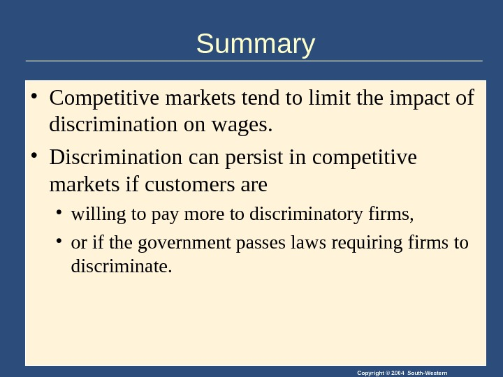 Copyright © 2004 South-Western. Summary • Competitive markets tend to limit the impact of discrimination on