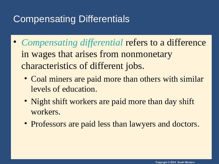 Copyright © 2004 South-Western. Compensating Differentials • Compensating differential refers to a difference in wages that