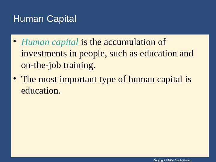 Copyright © 2004 South-Western. Human Capital • Human capital is the accumulation of investments in people,