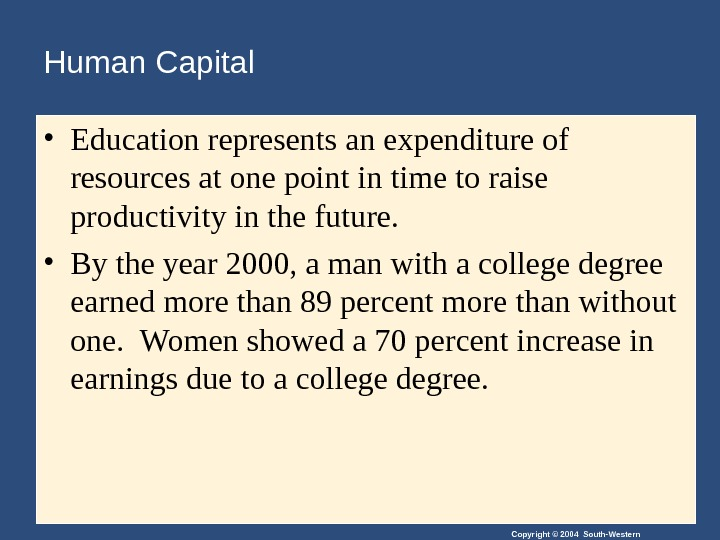 Copyright © 2004 South-Western. Human Capital • Education represents an expenditure of resources at one point
