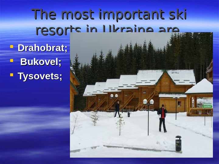 The most important ski resorts in Ukraine are Drahobrat ; ; Bukovel ; ;  Tysovets