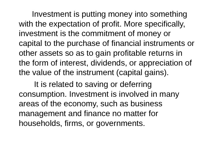 Investment is putting money into something with the expectation of profit. More specifically,  investment is