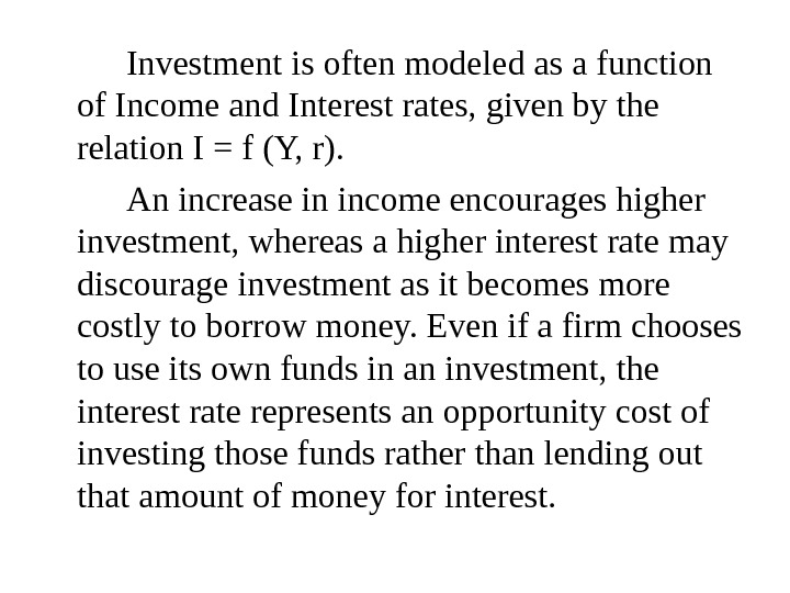 Investment is often modeled as a function of Income and Interest rates, given by the relation