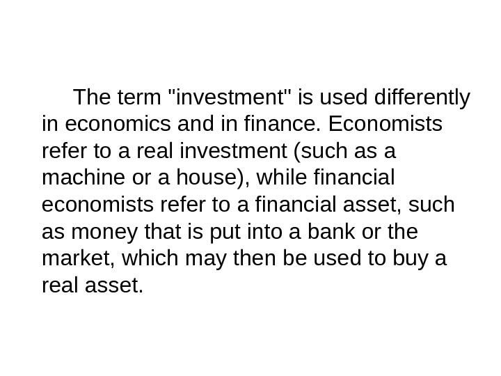 The term investment is used differently in economics and in finance. Economists refer to a real
