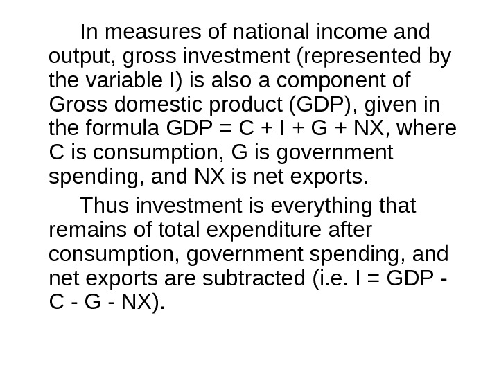 In measures of national income and output, gross investment (represented by the variable I) is also