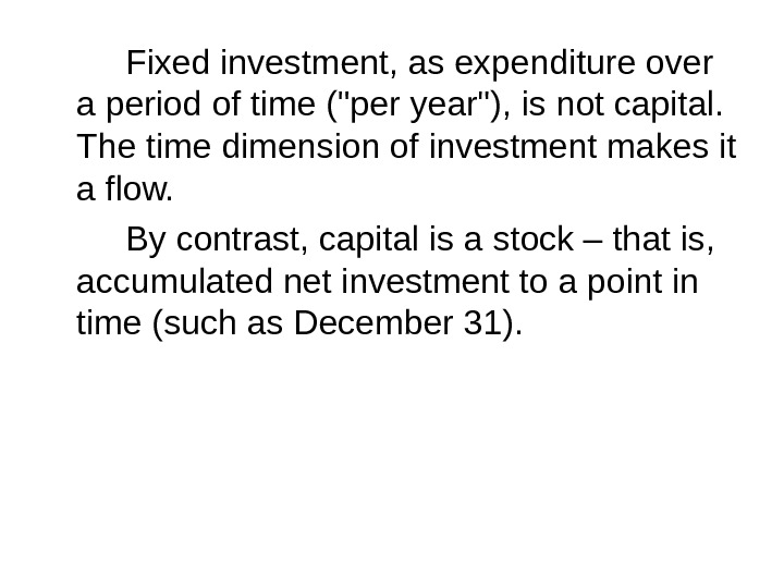 Fixed investment, as expenditure over a period of time (per year), is not capital.  The