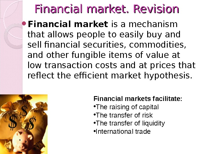 Financial market. Revision Financial market is a mechanism that allows people to easily buy and sell