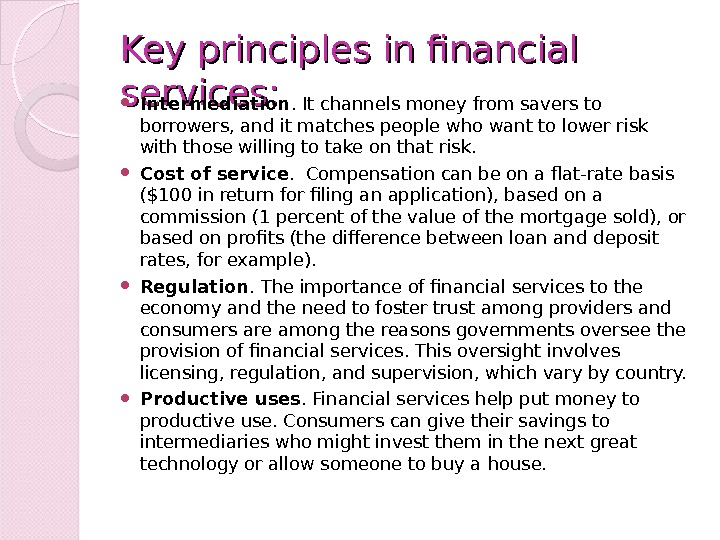 Key principles in financial services:  Intermediation. It channels money from savers to borrowers, and it