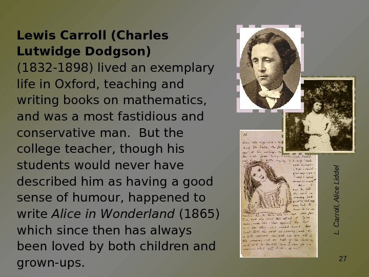 Lewis Carroll (Charles Lutwidge Dodgson)  (1832 -1898) lived an exemplary life in Oxford, teaching and