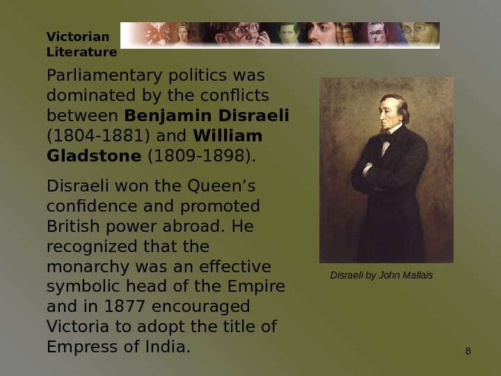 Victorian Literature Parliamentary politics was dominated by the conflicts between Benjamin Disraeli  (1804 -1881) and